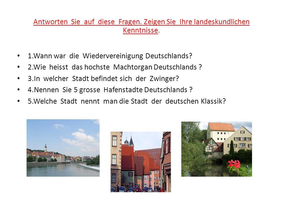 Antworten Sie auf diese Fragen. Zeigen Sie Ihre landeskundlichen Kenntnisse. 1.Wann war die Wiedervereinigung Deutschlands? 2.Wie heisst das hochste M
