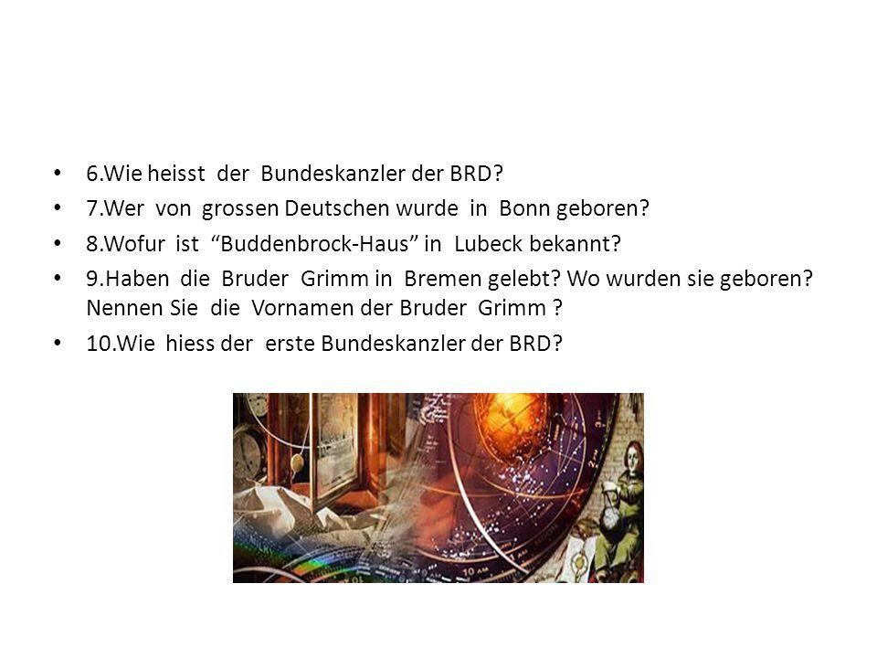 """6.Wie heisst der Bundeskanzler der BRD? 7.Wer von grossen Deutschen wurde in Bonn geboren? 8.Wofur ist """"Buddenbrock-Haus"""" in Lubeck bekannt? 9.Haben d"""
