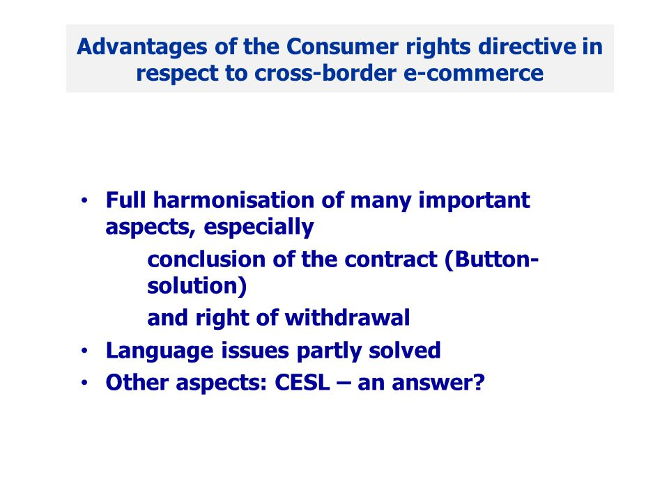 Full harmonisation of many important aspects, especially conclusion of the contract (Button- solution) and right of withdrawal Language issues partly solved Other aspects: CESL – an answer.