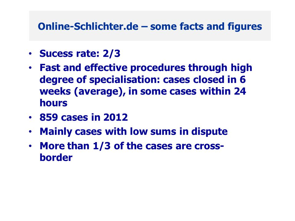 Sucess rate: 2/3 Fast and effective procedures through high degree of specialisation: cases closed in 6 weeks (average), in some cases within 24 hours 859 cases in 2012 Mainly cases with low sums in dispute More than 1/3 of the cases are cross- border Online-Schlichter.de – some facts and figures