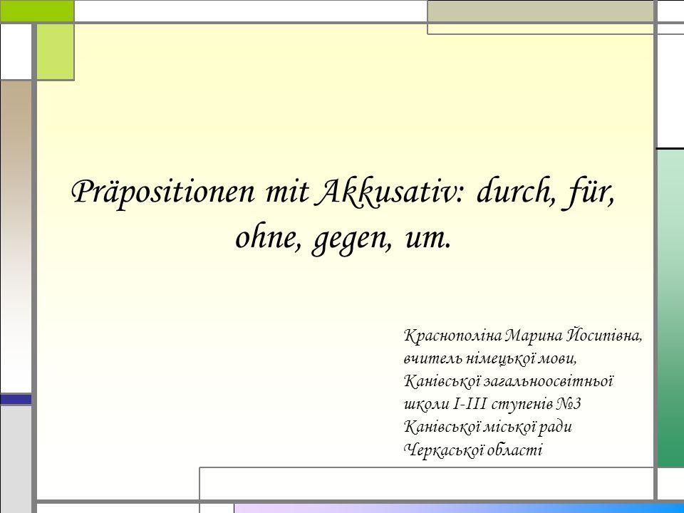 Präpositionen mit Akkusativ: durch, für, ohne, gegen, um.