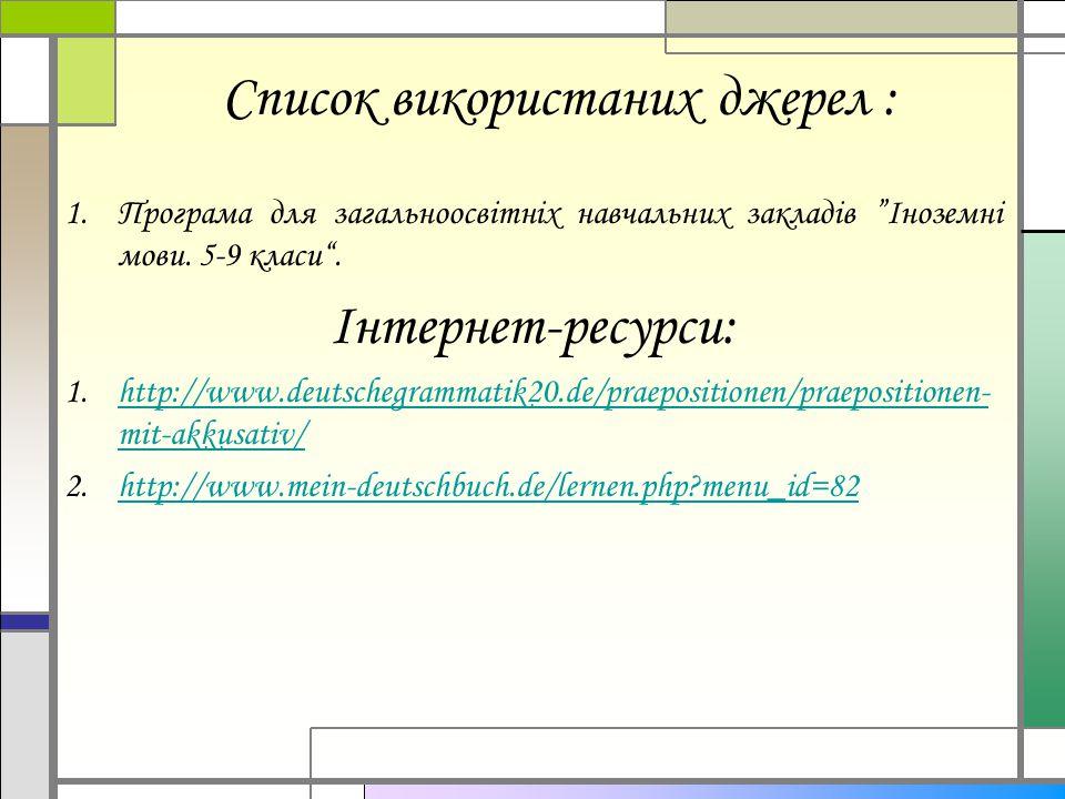 """Список використаних джерел : 1.Програма для загальноосвітніх навчальних закладів """"Іноземні мови. 5-9 класи"""". Інтернет-ресурси: 1.http://www.deutschegr"""