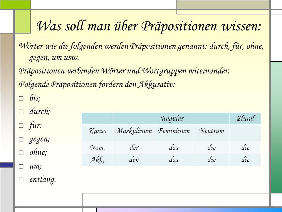 Wörter wie die folgenden werden Präpositionen genannt: durch, für, ohne, gegen, um usw. Präpositionen verbinden Wörter und Wortgruppen miteinander. Fo