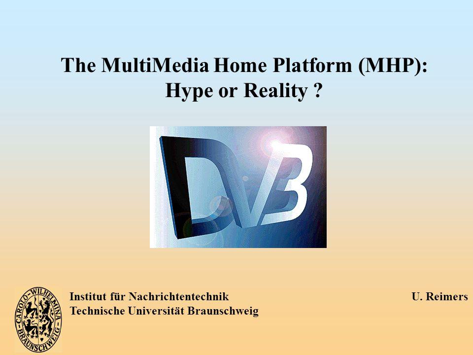 Institut für Nachrichtentechnik U. Reimers Technische Universität Braunschweig The MultiMedia Home Platform (MHP): Hype or Reality ?