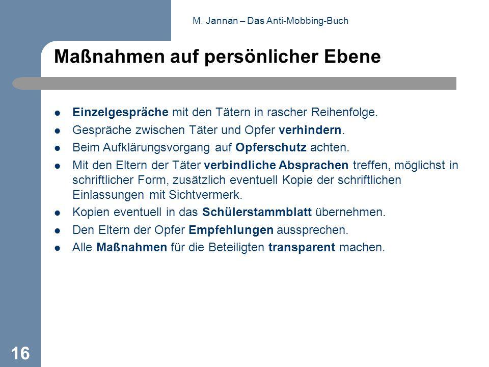 M. Jannan – Das Anti-Mobbing-Buch 16 Maßnahmen auf persönlicher Ebene Einzelgespräche mit den Tätern in rascher Reihenfolge. Gespräche zwischen Täter