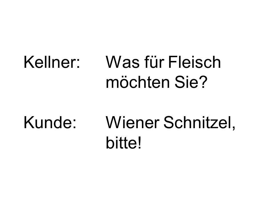 Kellner:Was für Fleisch möchten Sie? Kunde:Wiener Schnitzel, bitte!