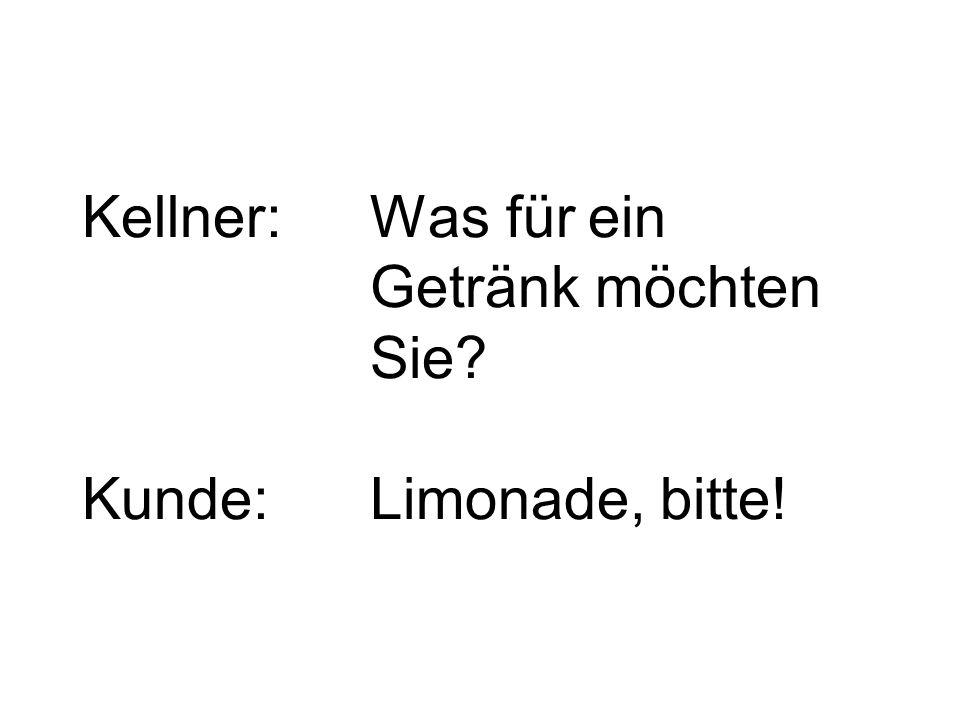 Kellner:Was für ein Getränk möchten Sie? Kunde:Limonade, bitte!