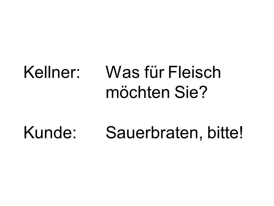 Kellner:Was für Fleisch möchten Sie? Kunde:Sauerbraten, bitte!
