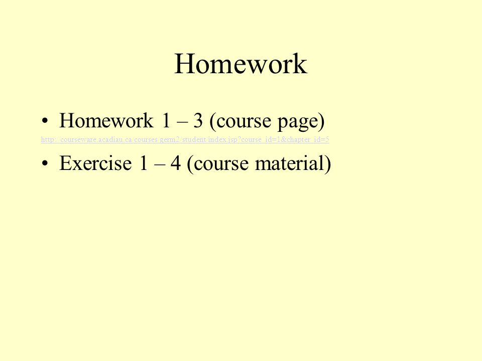 Homework Homework 1 – 3 (course page) http://courseware.acadiau.ca/courses/germ2/student/index.jsp course_id=1&chapter_id=5 Exercise 1 – 4 (course material)