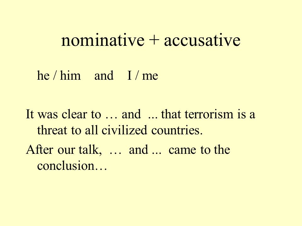 nominative + accusative he / him and I / me (Bush style) It was clear to him and I that terrorism is a threat to all civilized countries.