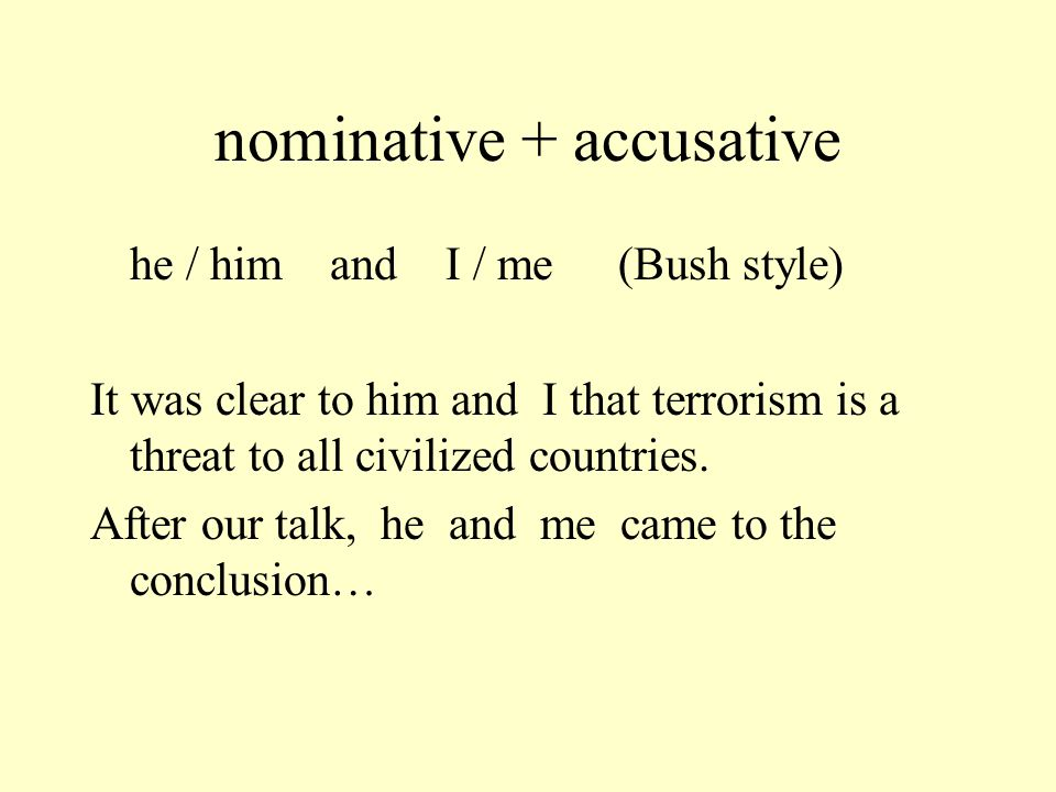 nominative + accusative he / him and I / me (correct) It was clear to him and me that terrorism is a threat to all civilized countries.