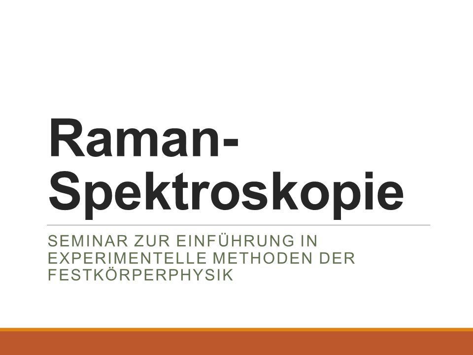 Raman- Spektroskopie SEMINAR ZUR EINFÜHRUNG IN EXPERIMENTELLE METHODEN DER FESTKÖRPERPHYSIK