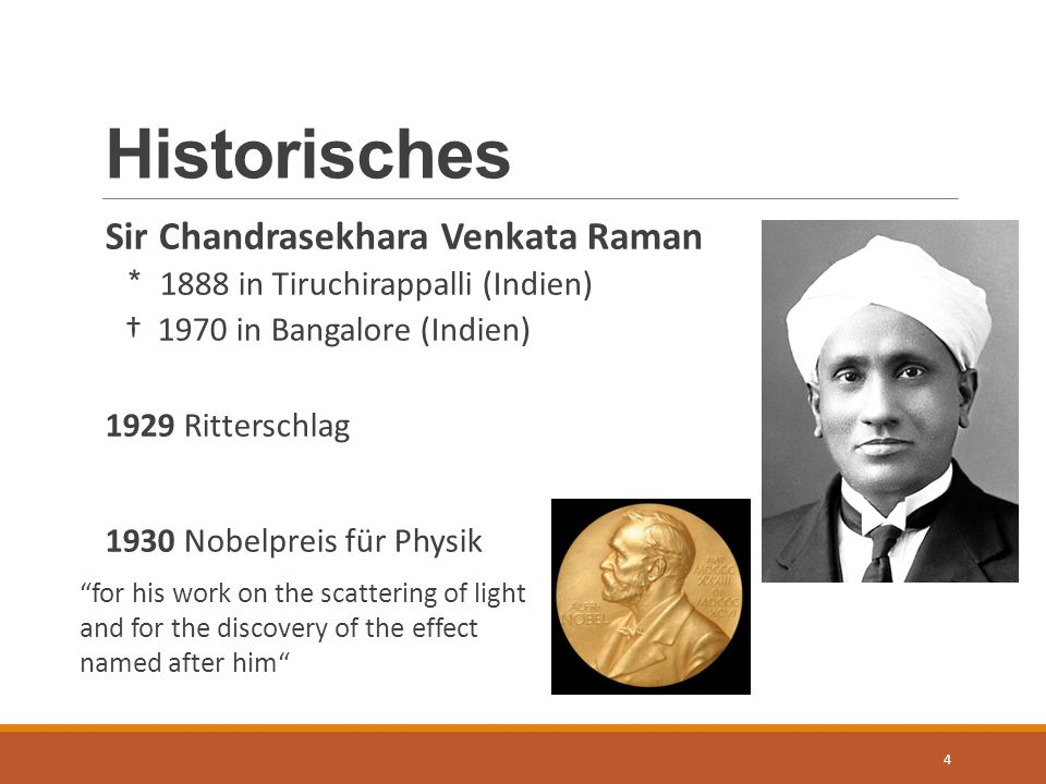 Historisches Sir Chandrasekhara Venkata Raman * 1888 in Tiruchirappalli (Indien) † 1970 in Bangalore (Indien) 1929 Ritterschlag 1930 Nobelpreis für Physik 4 for his work on the scattering of light and for the discovery of the effect named after him