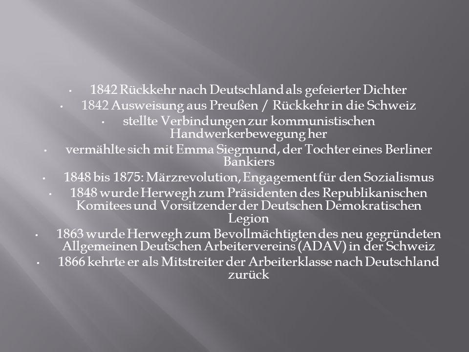 1842 Rückkehr nach Deutschland als gefeierter Dichter 1842 Ausweisung aus Preußen / Rückkehr in die Schweiz stellte Verbindungen zur kommunistischen Handwerkerbewegung her vermählte sich mit Emma Siegmund, der Tochter eines Berliner Bankiers 1848 bis 1875: Märzrevolution, Engagement für den Sozialismus 1848 wurde Herwegh zum Präsidenten des Republikanischen Komitees und Vorsitzender der Deutschen Demokratischen Legion 1863 wurde Herwegh zum Bevollmächtigten des neu gegründeten Allgemeinen Deutschen Arbeitervereins (ADAV) in der Schweiz 1866 kehrte er als Mitstreiter der Arbeiterklasse nach Deutschland zurück