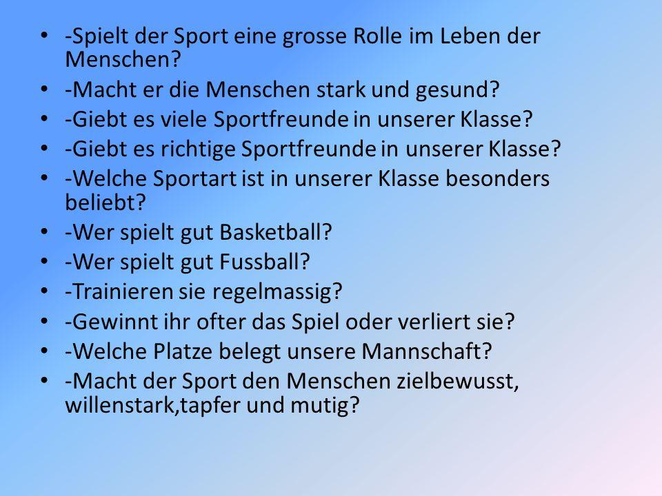 -Spielt der Sport eine grosse Rolle im Leben der Menschen? -Macht er die Menschen stark und gesund? -Giebt es viele Sportfreunde in unserer Klasse? -G