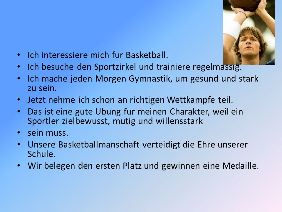 Ich interessiere mich fur Basketball. Ich besuche den Sportzirkel und trainiere regelmassig. Ich mache jeden Morgen Gymnastik, um gesund und stark zu