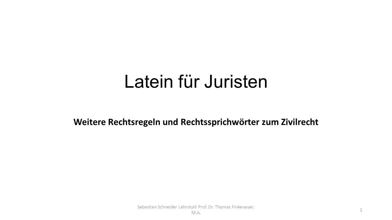 Latein für Juristen Weitere Rechtsregeln und Rechtssprichwörter zum Zivilrecht Sebastian Schneider Lehrstuhl Prof. Dr. Thomas Finkenauer, M.A. 1