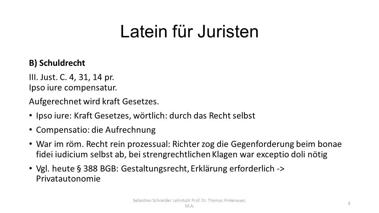 Latein für Juristen Sebastian Schneider Lehrstuhl Prof. Dr. Thomas Finkenauer, M.A. 4 B) Schuldrecht III. Just. C. 4, 31, 14 pr. Ipso iure compensatur