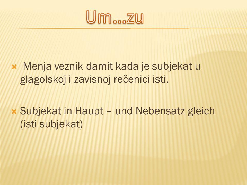  Menja veznik damit kada je subjekat u glagolskoj i zavisnoj rečenici isti.  Subjekat in Haupt – und Nebensatz gleich (isti subjekat)