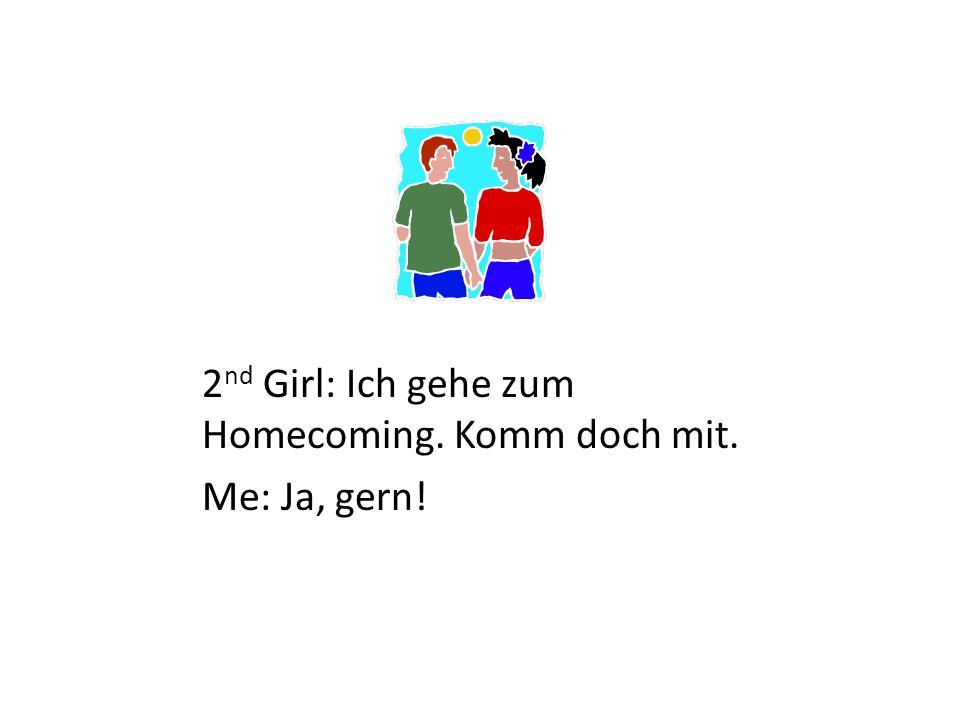 2 nd Girl: Ich gehe zum Homecoming. Komm doch mit. Me: Ja, gern!