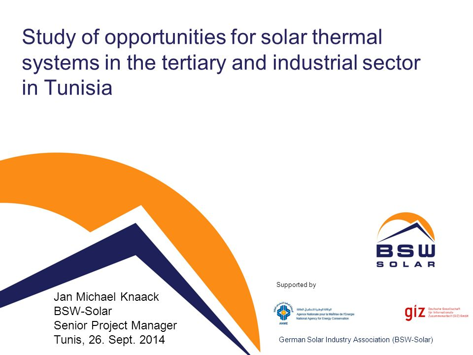 Agenda 1.Presentation of consortium 1.Institutions 2.Prior experience in ST & Tunisia / MENA 2.Project approach: Desired outcome 3.Methodology & Simulation (DS, BG) 4.Data available so far and research requirements (DS, CAMI) 5.Next steps (BSW) © BSW-Solar 2