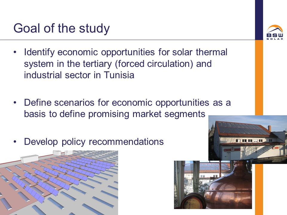 Goal of the study Identify economic opportunities for solar thermal system in the tertiary (forced circulation) and industrial sector in Tunisia Defin