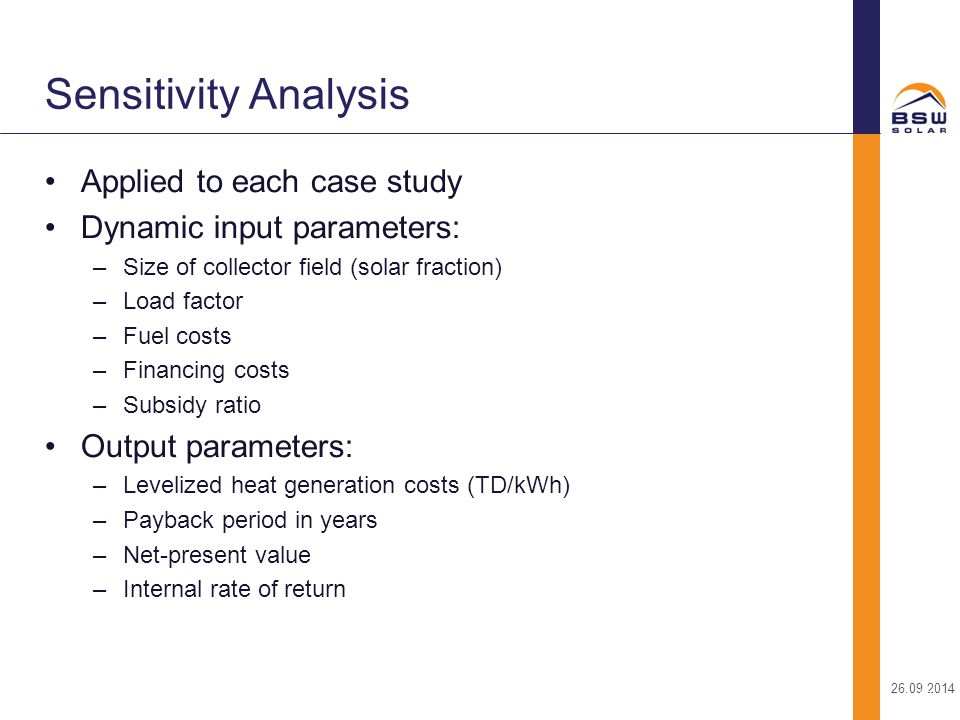 26.09.2014 23 Applied to each case study Dynamic input parameters: –Size of collector field (solar fraction) –Load factor –Fuel costs –Financing costs
