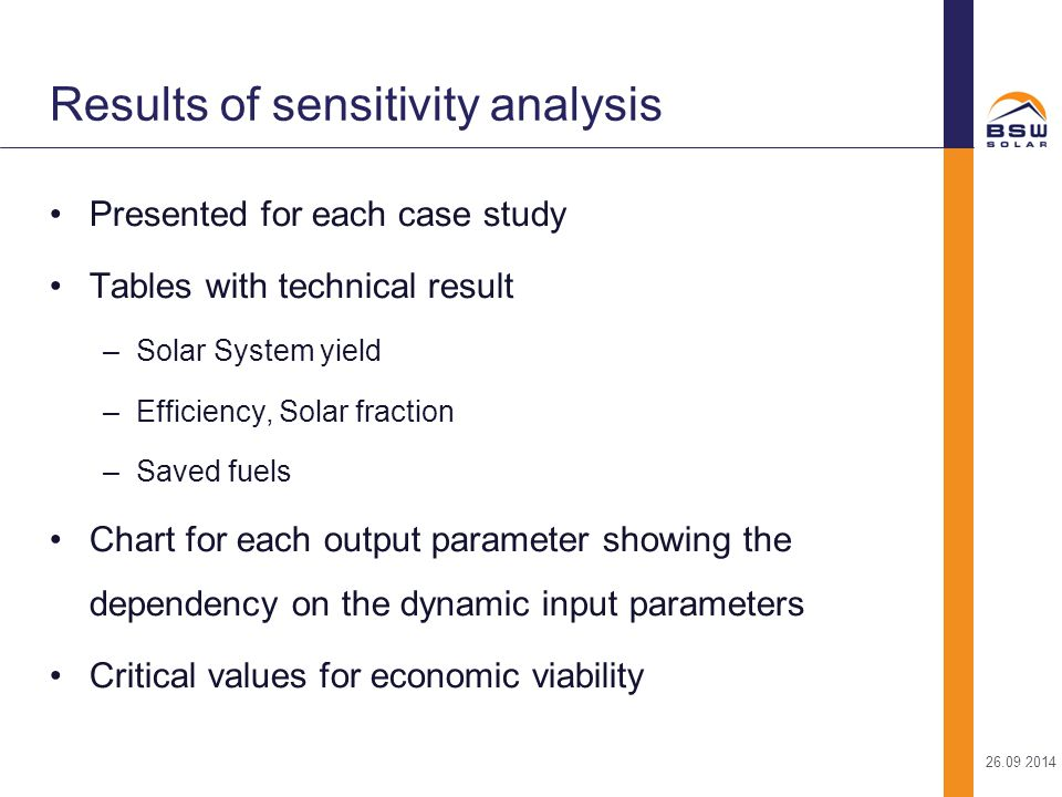 26.09.2014 24 Presented for each case study Tables with technical result –Solar System yield –Efficiency, Solar fraction –Saved fuels Chart for each output parameter showing the dependency on the dynamic input parameters Critical values for economic viability Results of sensitivity analysis