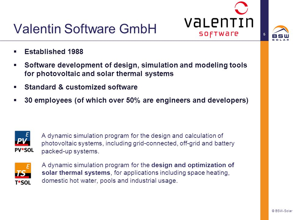 Valentin Software GmbH  Established 1988  Software development of design, simulation and modeling tools for photovoltaic and solar thermal systems  Standard & customized software  30 employees (of which over 50% are engineers and developers) © BSW-Solar 5 A dynamic simulation program for the design and optimization of solar thermal systems, for applications including space heating, domestic hot water, pools and industrial usage.