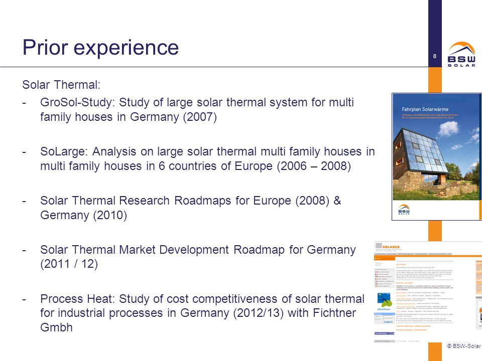 Prior experience Solar Thermal: -GroSol-Study: Study of large solar thermal system for multi family houses in Germany (2007) -SoLarge: Analysis on large solar thermal multi family houses in multi family houses in 6 countries of Europe (2006 – 2008) -Solar Thermal Research Roadmaps for Europe (2008) & Germany (2010) -Solar Thermal Market Development Roadmap for Germany (2011 / 12) -Process Heat: Study of cost competitiveness of solar thermal for industrial processes in Germany (2012/13) with Fichtner Gmbh © BSW-Solar 8