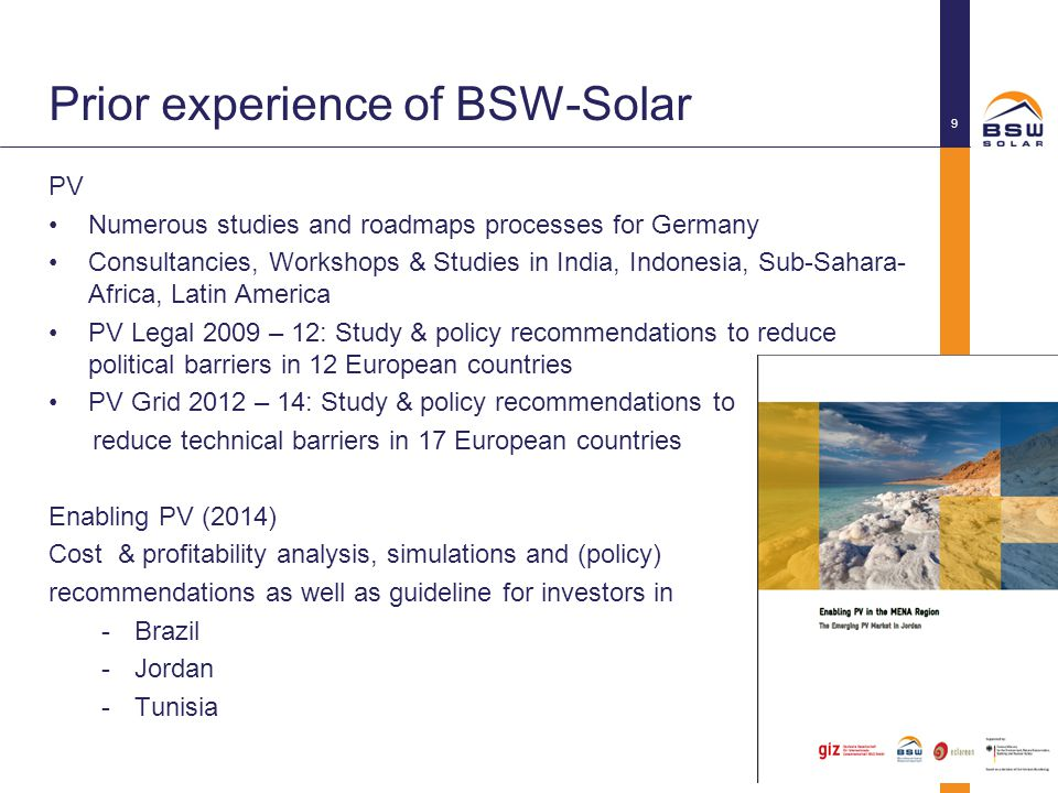 Prior experience of BSW-Solar PV Numerous studies and roadmaps processes for Germany Consultancies, Workshops & Studies in India, Indonesia, Sub-Sahara- Africa, Latin America PV Legal 2009 – 12: Study & policy recommendations to reduce political barriers in 12 European countries PV Grid 2012 – 14: Study & policy recommendations to reduce technical barriers in 17 European countries Enabling PV (2014) Cost & profitability analysis, simulations and (policy) recommendations as well as guideline for investors in -Brazil -Jordan -Tunisia © BSW-Solar 9