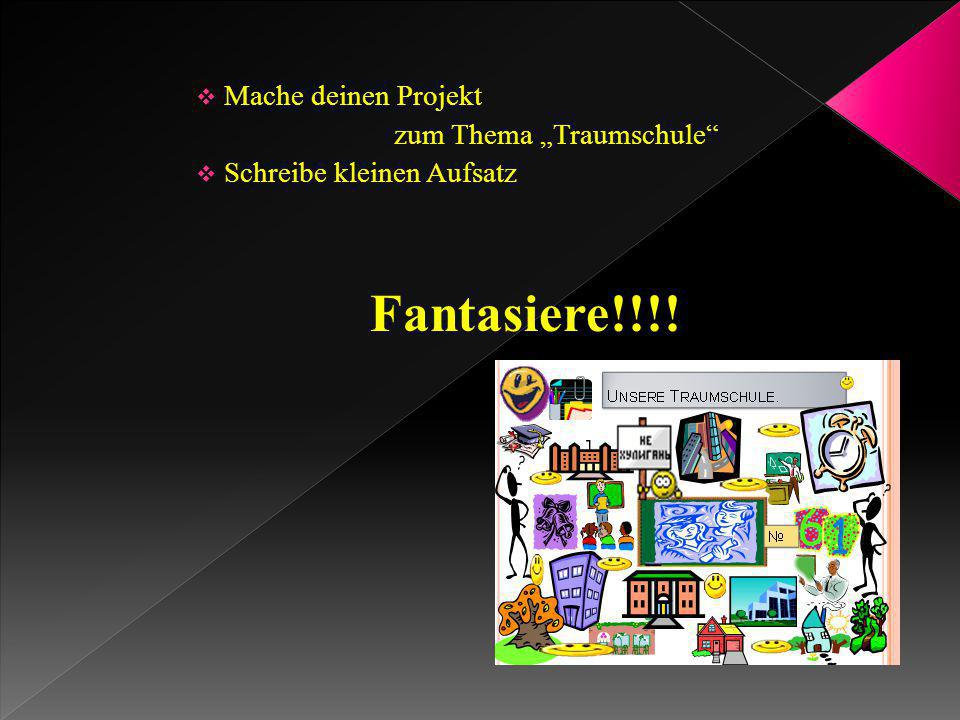 """ Mache deinen Projekt zum Thema """"Traumschule""""  Schreibe kleinen Aufsatz Fantasiere!!!!"""