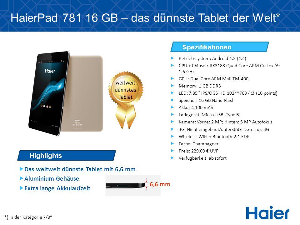 HaierPad 781 16 GB – das dünnste Tablet der Welt*  Das weltweit dünnste Tablet mit 6,6 mm  Aluminium-Gehäuse  Extra lange Akkulaufzeit Highlights Spezifikationen  Betriebssystem: Android 4.2 (4.4)  CPU + Chipset: RK3188 Quad Core ARM Cortex A9 1.6 GHz  GPU: Dual Core ARM Mali TM-400  Memory: 1 GB DDR3  LED: 7.85'' IPS/OGS HD 1024*768 4:3 (10 points)  Speicher: 16 GB Nand Flash  Akku: 4 100 mAh  Ladegerät: Micro-USB (Type B)  Kamera: Vorne: 2 MP; Hinten: 5 MP Autofokus  3G: Nicht eingebaut/unterstützt externes 3G  Wireless: WIFI + Bluetooth 2.1 EDR  Farbe: Champagner  Preis: 229,00 € UVP  Verfügbarkeit: ab sofort *) In der Kategorie 7/8 6,6 mm
