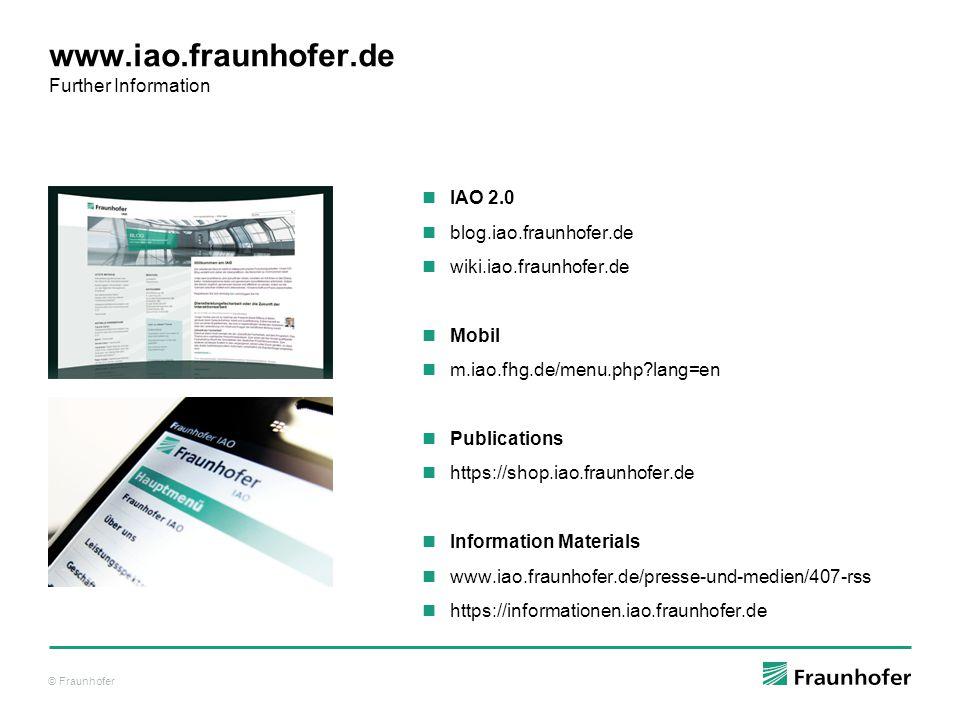 © Fraunhofer www.iao.fraunhofer.de Further Information IAO 2.0 blog.iao.fraunhofer.de wiki.iao.fraunhofer.de Mobil m.iao.fhg.de/menu.php?lang=en Publications https://shop.iao.fraunhofer.de Information Materials www.iao.fraunhofer.de/presse-und-medien/407-rss https://informationen.iao.fraunhofer.de