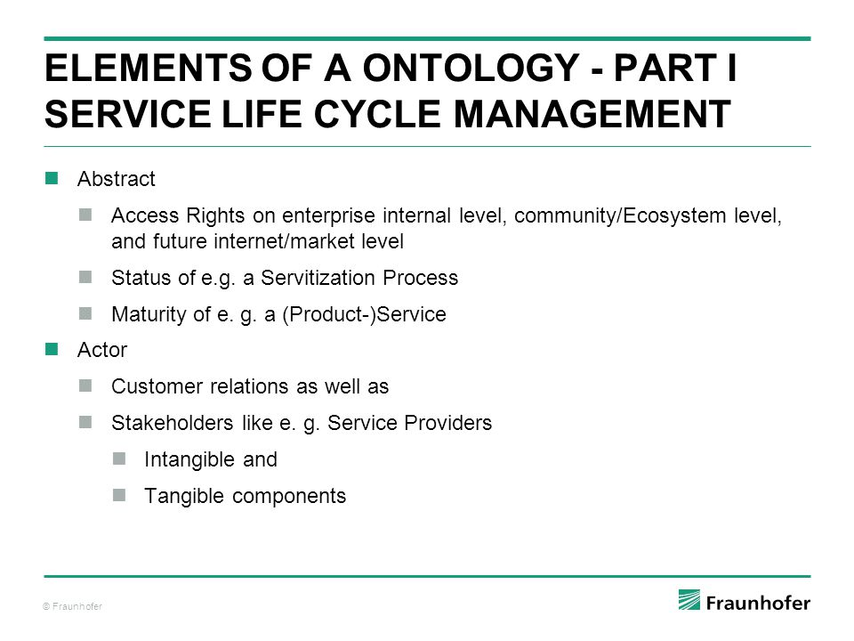 © Fraunhofer ELEMENTS OF A ONTOLOGY - PART I SERVICE LIFE CYCLE MANAGEMENT Abstract Access Rights on enterprise internal level, community/Ecosystem level, and future internet/market level Status of e.g.