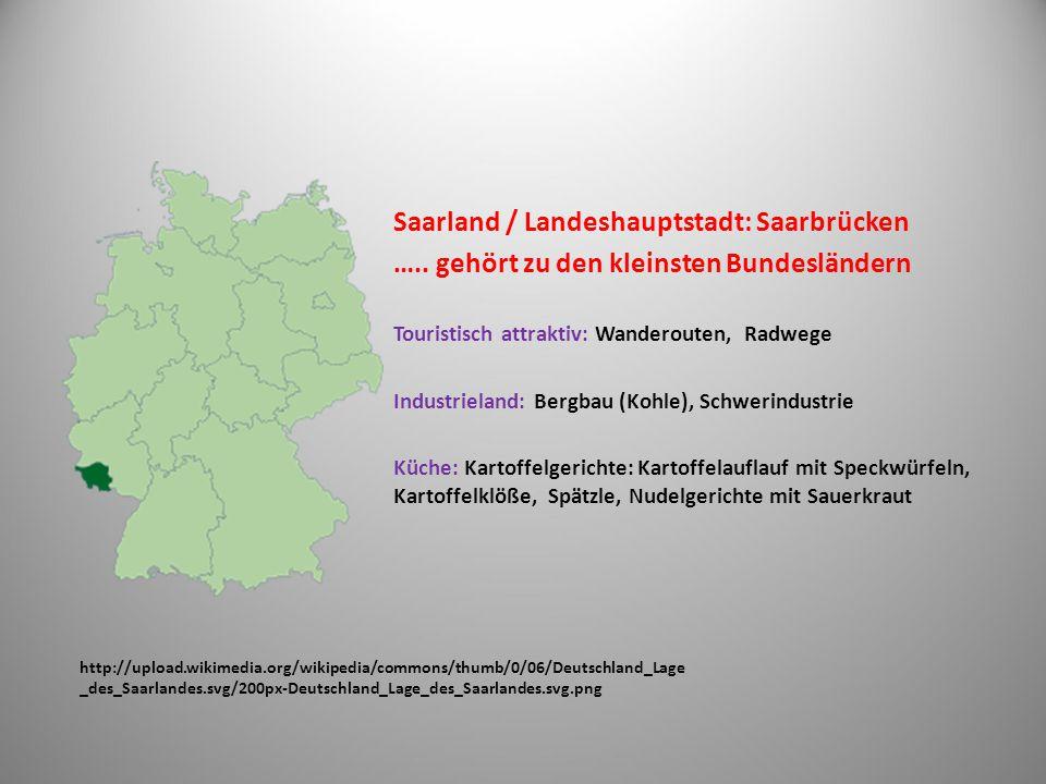 http://upload.wikimedia.org/wikipedia/commons/thumb/e/e8/Deutschland_Lage _von_Rheinland-Pfalz.svg/200px-Deutschland_Lage_von_Rheinland-Pfalz.svg.png Rheinlandpfalz / Landeshauptstadt: Mainz Geografisch: Eifel Tourismus: Wander-, Radwege, Schifffahrt am Rhein (Autofähre) Landwirtschaft: Weinbau Andere Städte: Trier, Worms, Koblenz Küche: Pfälzer Saumagen (Saumagen mit einem Gemisch aus Fleisch und Kartoffeln gefüllt, mit Sauerkraut serviert), bei Helmut Kohl beliebt (r ehemalige Bundeskanzler Deutschlands)