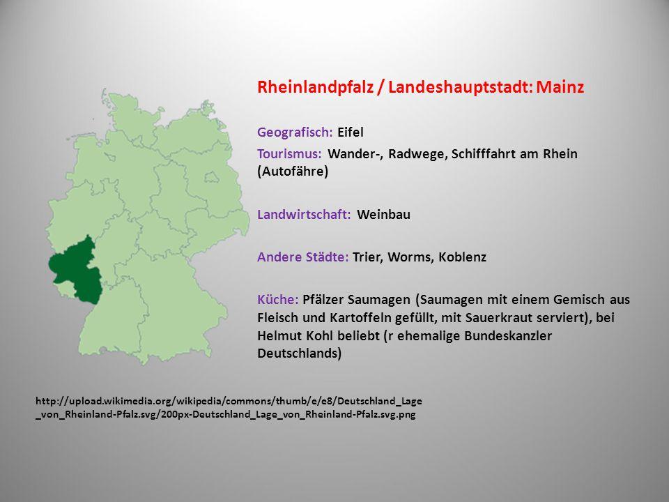 http://upload.wikimedia.org/wikipedia/commons/thumb/7/78/Deutschland_Lage _von_Hessen.svg/200px-Deutschland_Lage_von_Hessen.svg.png Hessen / Landeshauptstadt: Wiesbaden Wassertouristik – per Kanu, per Kajak (Schiffstunnel am Lahn, Schleusen – die man selbst bedienen kann) Radwege Andere Städte: Frankfurt am Main, Fulda, Darmstadt, Kassel, … Küche: Apfelwein, Handkäs mit Musik (Käse mit Zwiebel und Kümmel), Ahle Wurst - traditionelle Salami sowohl geräuchert als auch luftgetrocknet, grüne Soße (kalte Soße): Kräuter – Eier – Pflanzenöl – bzw.