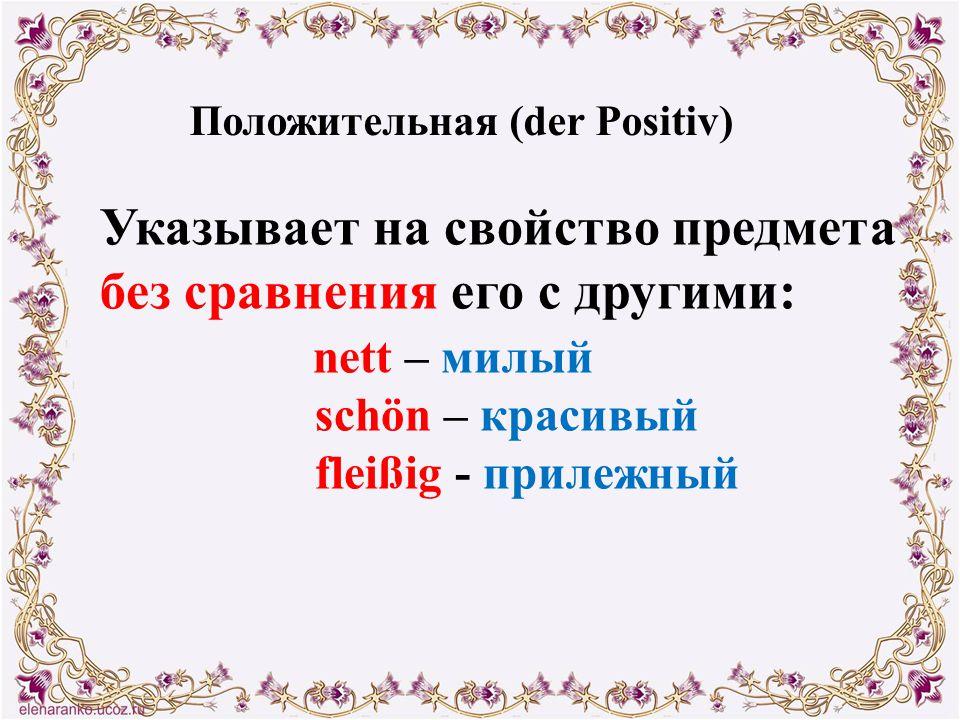 Положительная (der Positiv) Указывает на свойство предмета без сравнения его с другими: nett – милый schön – красивый fleißig - прилежный