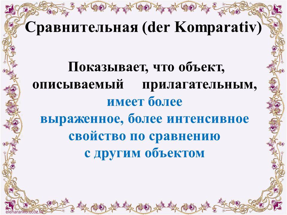 Сравнительная (der Komparativ) Показывает, что объект, описываемый прилагательным, имеет более выраженное, более интенсивное свойство по сравнению с д