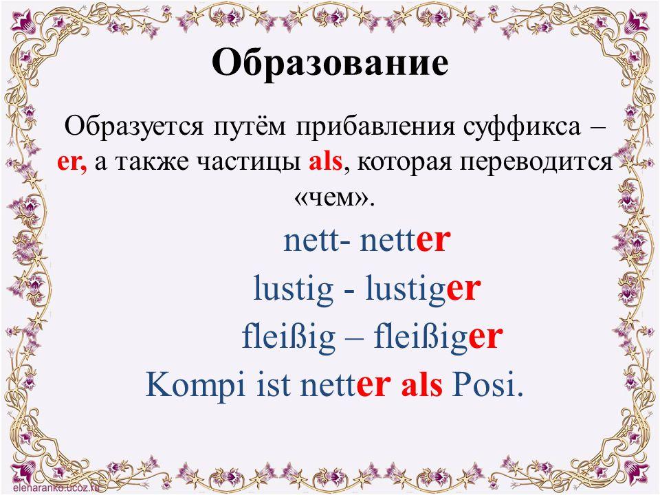 Образование Образуется путём прибавления суффикса – er, а также частицы als, которая переводится «чем». nett- nett er lustig - lustig er fleißig – fle