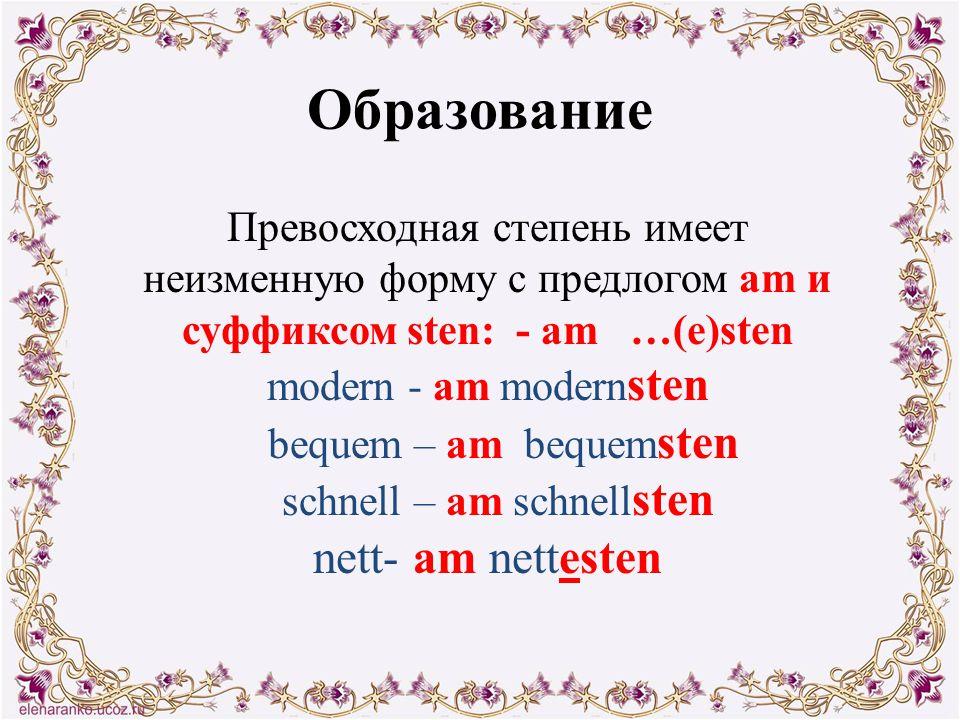 Образование Превосходная степень имеет неизменную форму с предлогом am и суффиксом sten: - am …(e)sten modern - am modern sten bequem – am bequem sten