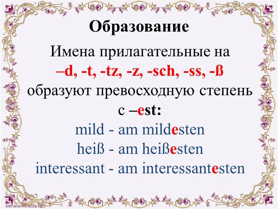 Образование Имена прилагательные на –d, -t, -tz, -z, -sch, -ss, -ß образуют превосходную степень с –est: mild - am mildesten heiß - am heißesten inter