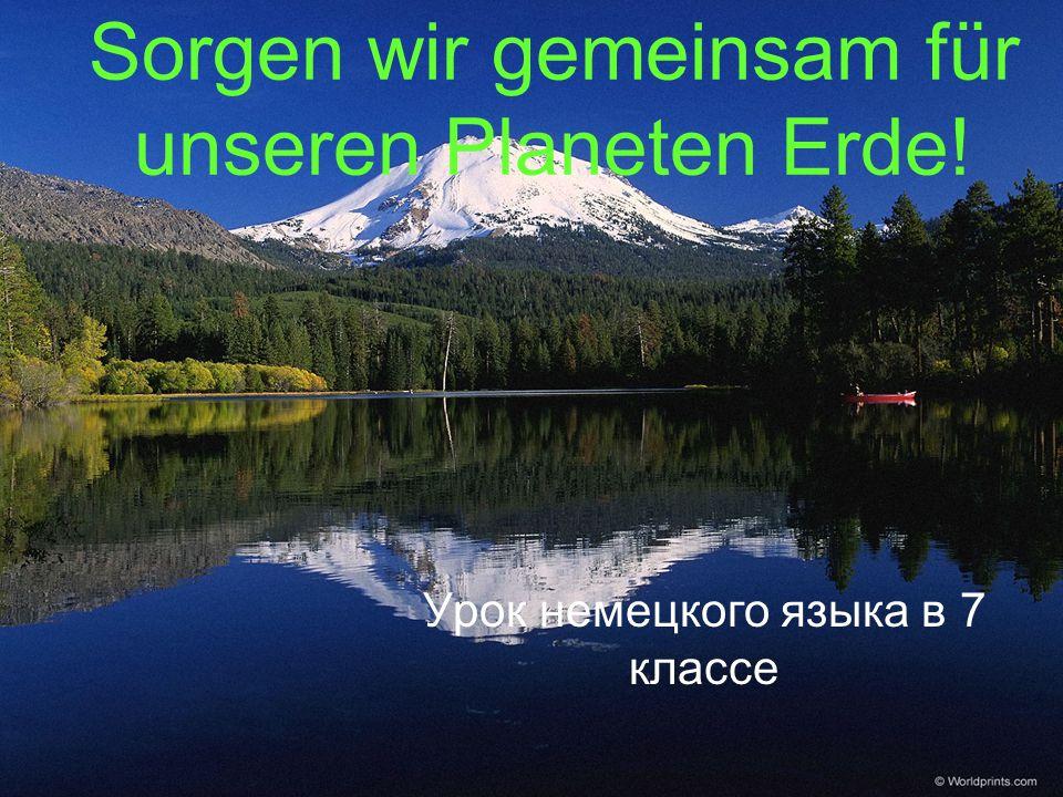 Sorgen wir gemeinsam für unseren Planeten Erde! Урок немецкого языка в 7 классе
