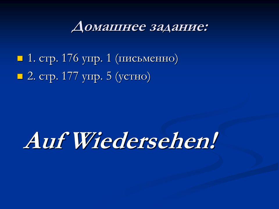 Домашнее задание: 1. стр. 176 упр. 1 (письменно) 1. стр. 176 упр. 1 (письменно) 2. стр. 177 упр. 5 (устно) 2. стр. 177 упр. 5 (устно) Auf Wiedersehen!