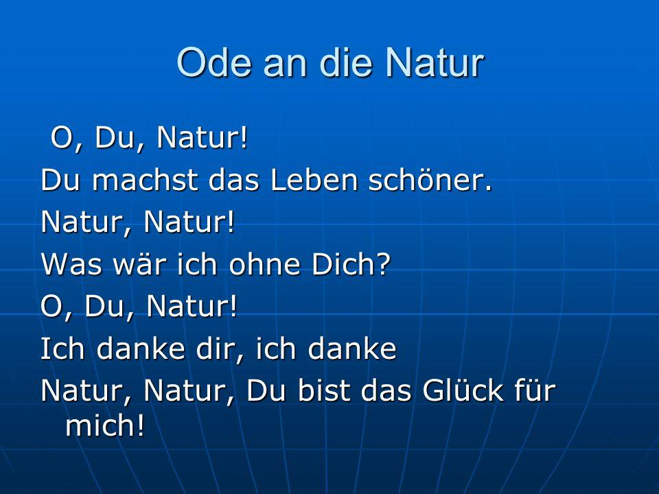 Ode an die Natur O, Du, Natur! O, Du, Natur! Du machst das Leben schöner. Natur, Natur! Was wär ich ohne Dich? O, Du, Natur! Ich danke dir, ich danke