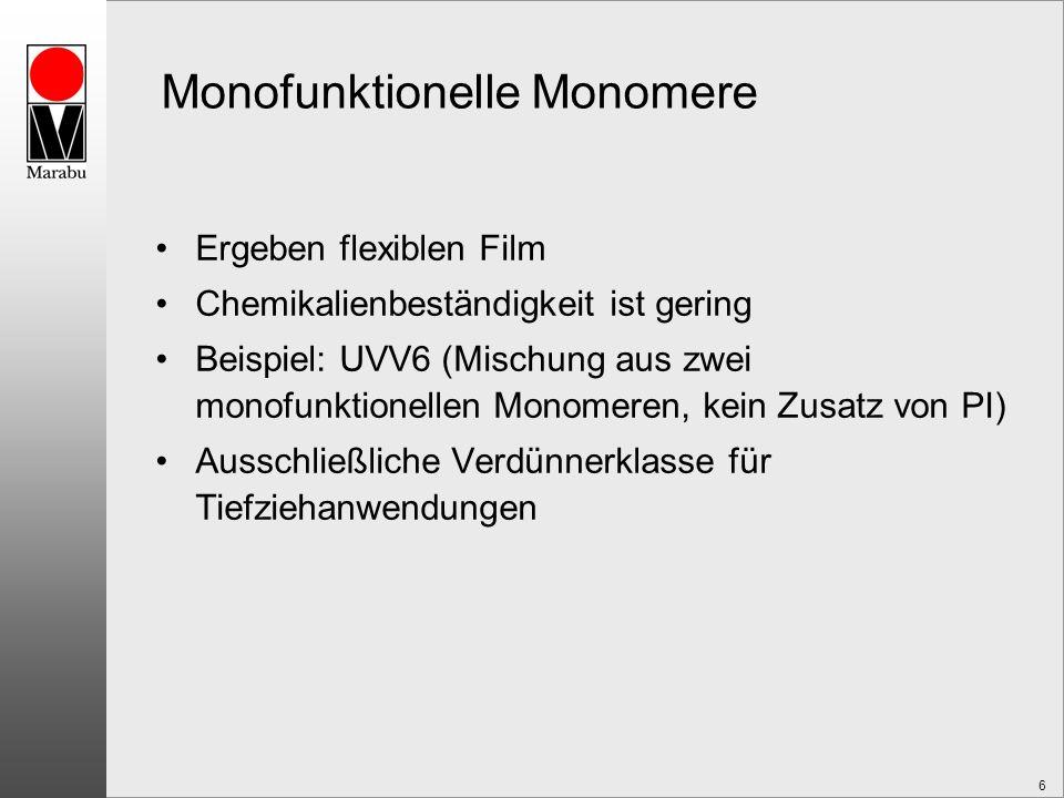 6 Monofunktionelle Monomere Ergeben flexiblen Film Chemikalienbeständigkeit ist gering Beispiel: UVV6 (Mischung aus zwei monofunktionellen Monomeren, kein Zusatz von PI) Ausschließliche Verdünnerklasse für Tiefziehanwendungen