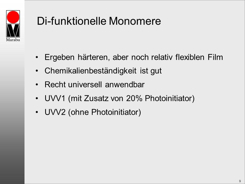 9 Di-funktionelle Monomere Ergeben härteren, aber noch relativ flexiblen Film Chemikalienbeständigkeit ist gut Recht universell anwendbar UVV1 (mit Zusatz von 20% Photoinitiator) UVV2 (ohne Photoinitiator)