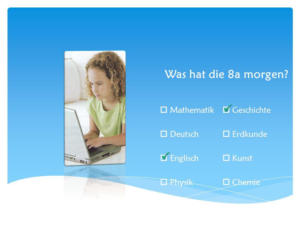  Mathematik  Geschichte  Deutsch  Erdkunde  Englisch  Kunst  Physik  Chemie  Was hat die 8a morgen.