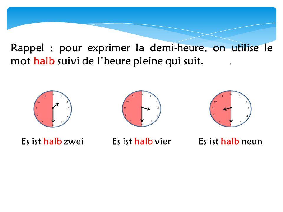 Rappel : pour exprimer la demi-heure, on utilise le mot halb suivi de l'heure pleine qui suit..