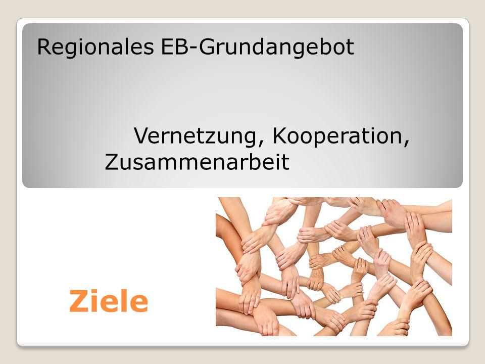 Ziele Regionales EB-Grundangebot Vernetzung, Kooperation, Zusammenarbeit